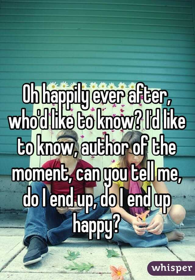 Oh happily ever after, who'd like to know? I'd like to know, author of the moment, can you tell me, do I end up, do I end up happy?