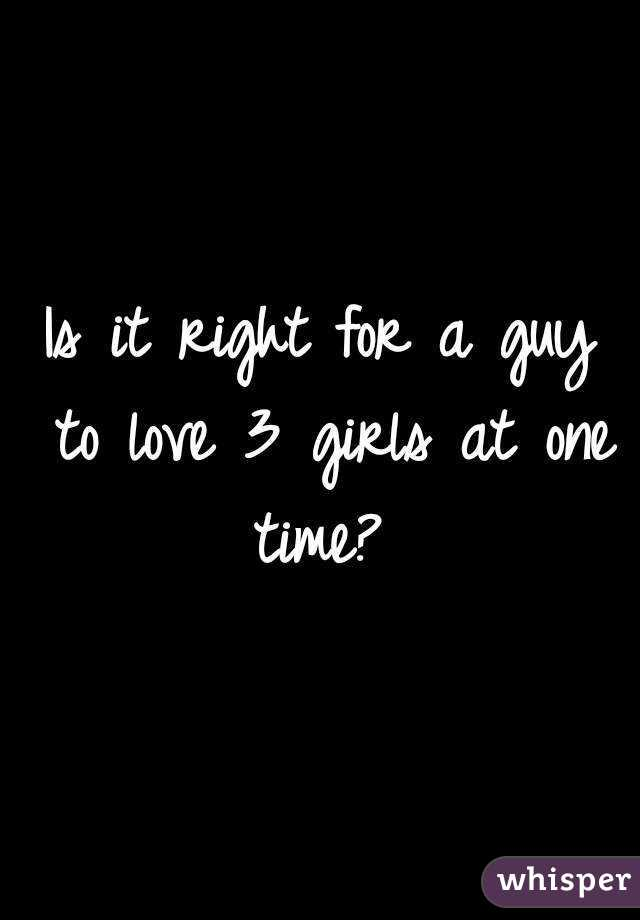 Is it right for a guy to love 3 girls at one time?