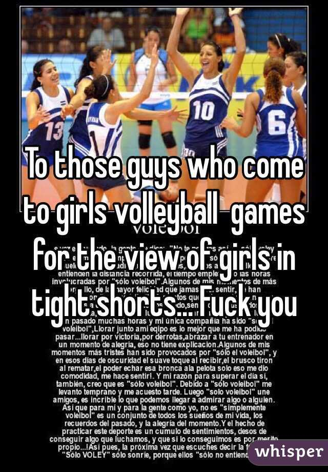 To those guys who come to girls volleyball  games for the view of girls in tight shorts... Fuck you