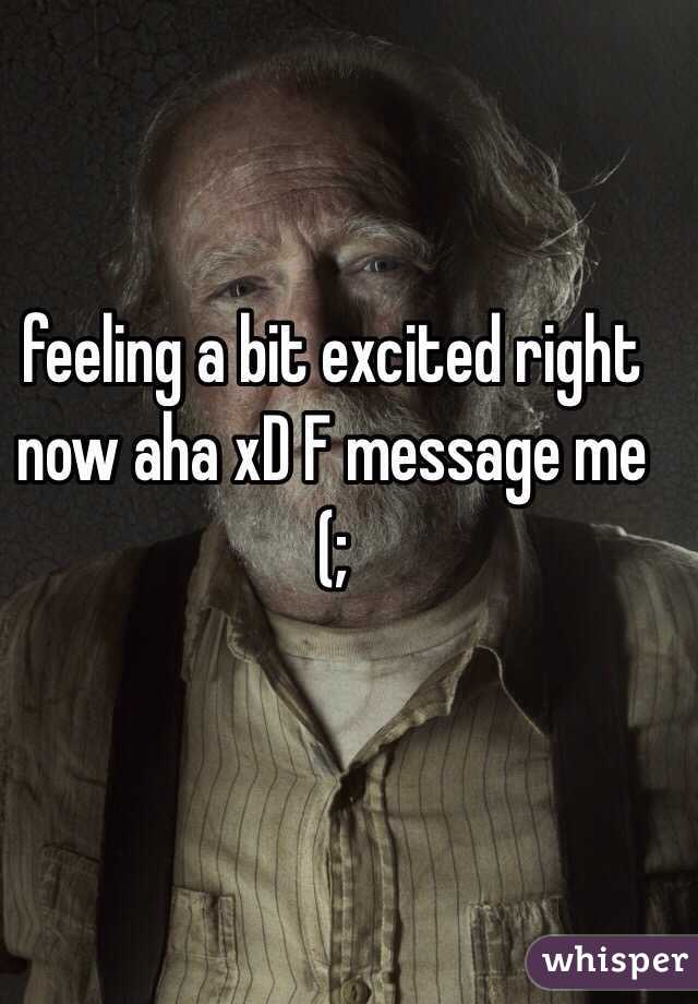 feeling a bit excited right now aha xD F message me (;