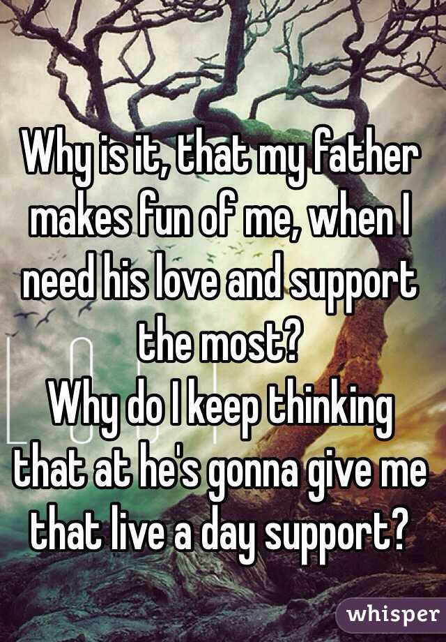 Why is it, that my father makes fun of me, when I need his love and support the most?   Why do I keep thinking that at he's gonna give me that live a day support?