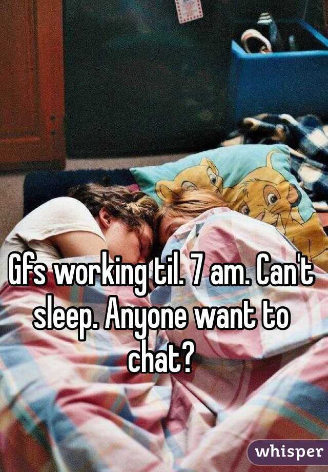 Gfs working til. 7 am. Can't sleep. Anyone want to chat?