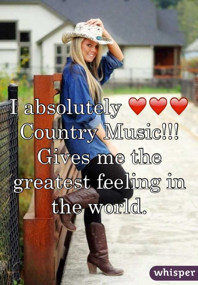 I absolutely ❤️❤️❤️ Country Music!!! Gives me the greatest feeling in the world.