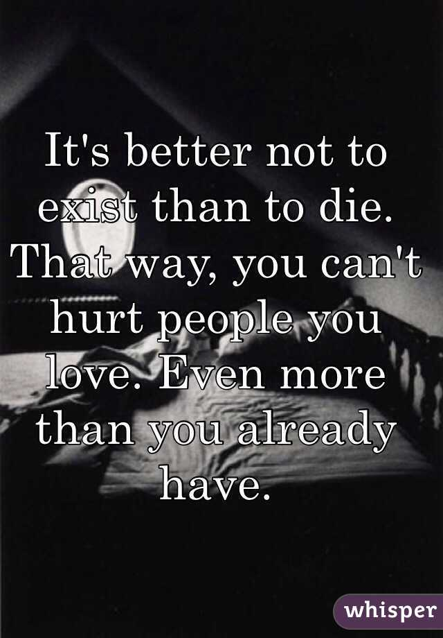 It's better not to exist than to die. That way, you can't hurt people you love. Even more than you already have.