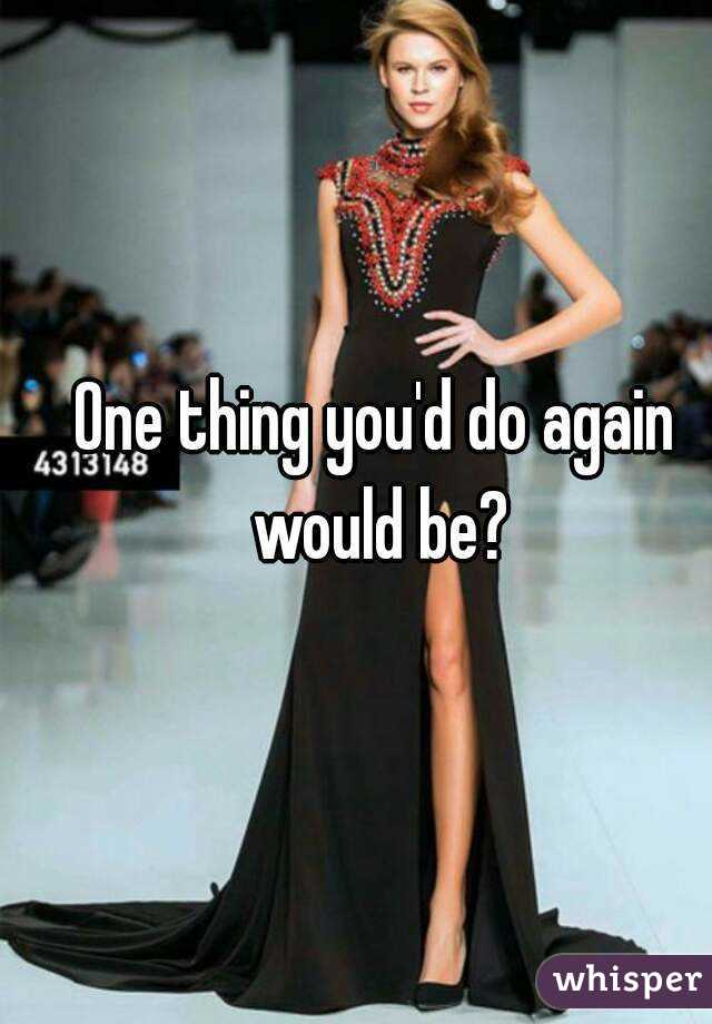 One thing you'd do again would be?