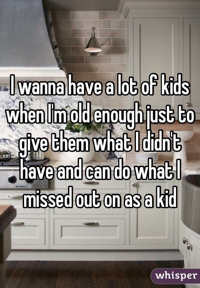I wanna have a lot of kids when I'm old enough just to give them what I didn't have and can do what I missed out on as a kid