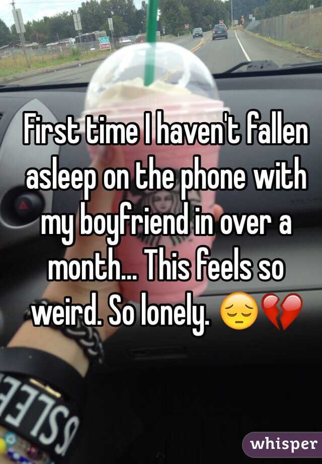 First time I haven't fallen asleep on the phone with my boyfriend in over a month... This feels so weird. So lonely. 😔💔