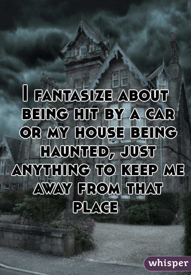 I fantasize about being hit by a car or my house being haunted, just anything to keep me away from that place