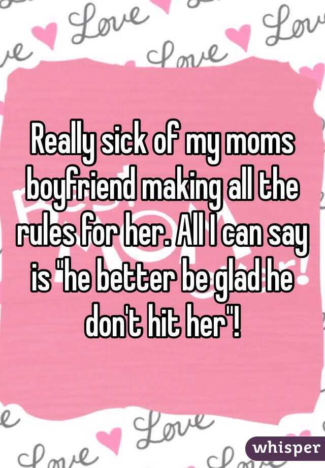 """Really sick of my moms boyfriend making all the rules for her. All I can say is """"he better be glad he don't hit her""""!"""