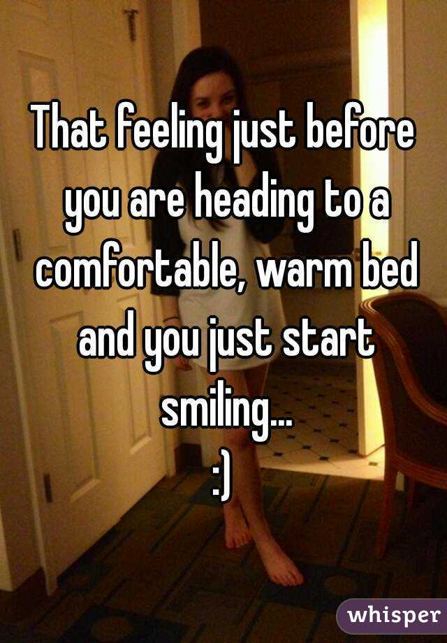 That feeling just before you are heading to a comfortable, warm bed and you just start smiling... :)