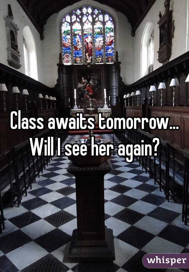 Class awaits tomorrow... Will I see her again?