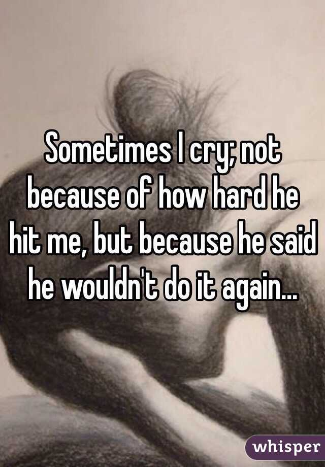 Sometimes I cry; not because of how hard he hit me, but because he said he wouldn't do it again...