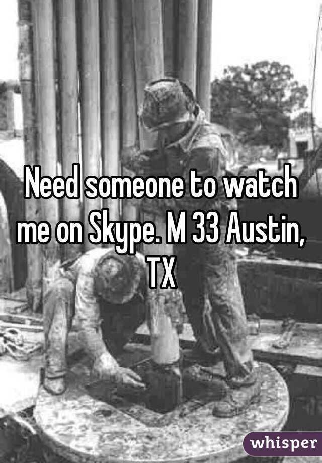 Need someone to watch me on Skype. M 33 Austin, TX