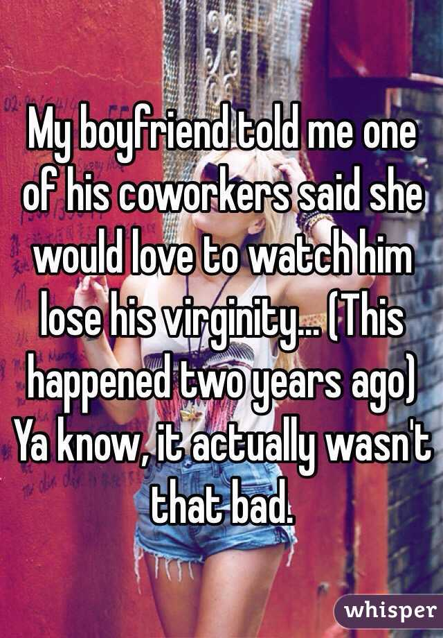 My boyfriend told me one of his coworkers said she would love to watch him lose his virginity... (This happened two years ago) Ya know, it actually wasn't that bad.