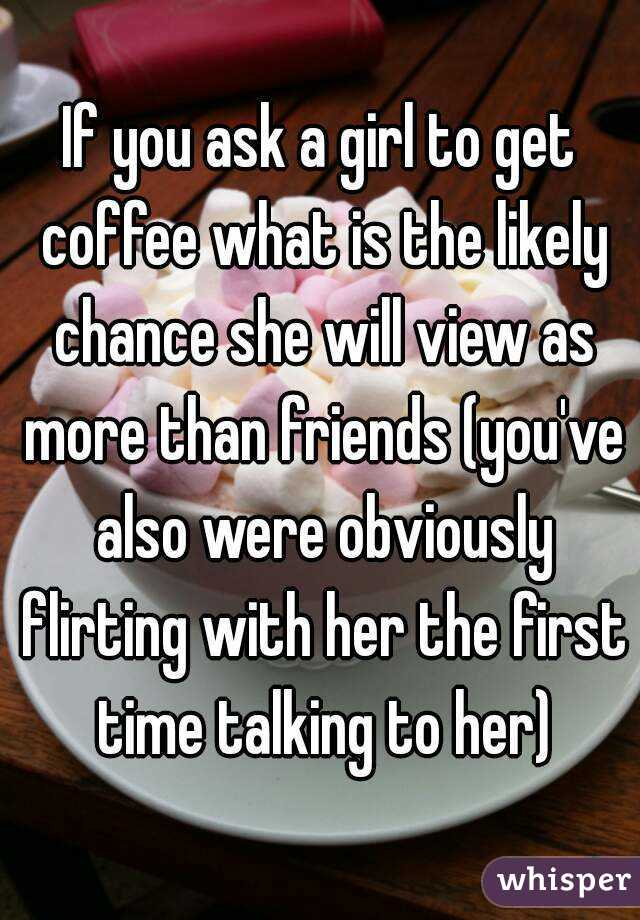 If you ask a girl to get coffee what is the likely chance she will view as more than friends (you've also were obviously flirting with her the first time talking to her)