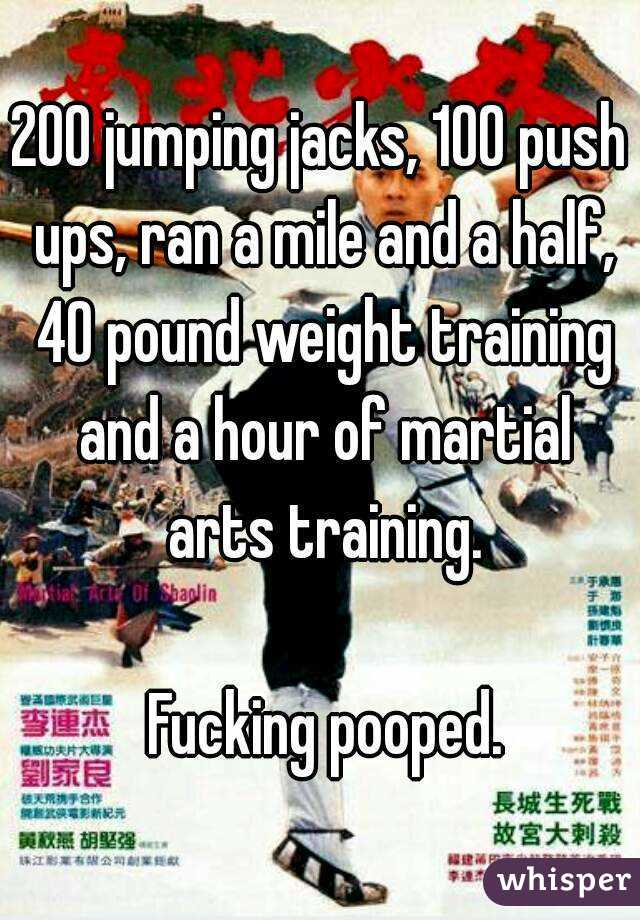 200 jumping jacks, 100 push ups, ran a mile and a half, 40 pound weight training and a hour of martial arts training.   Fucking pooped.