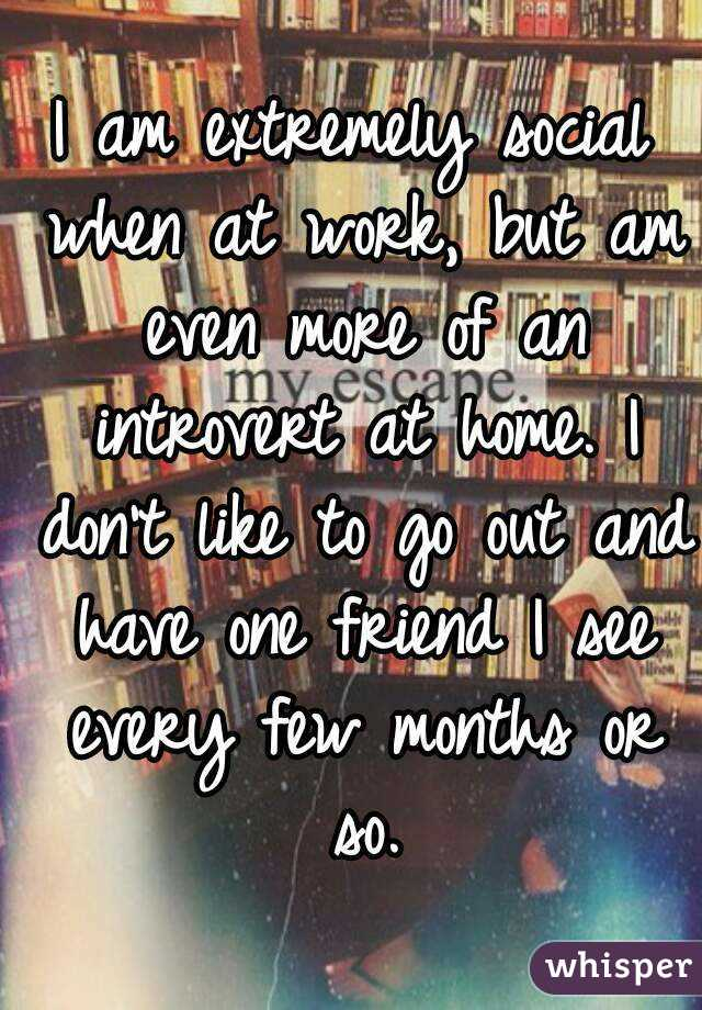 I am extremely social when at work, but am even more of an introvert at home. I don't like to go out and have one friend I see every few months or so.