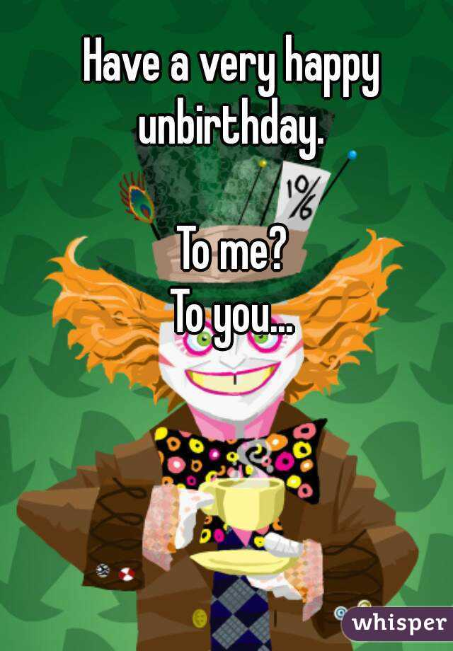 Have a very happy unbirthday.   To me? To you...