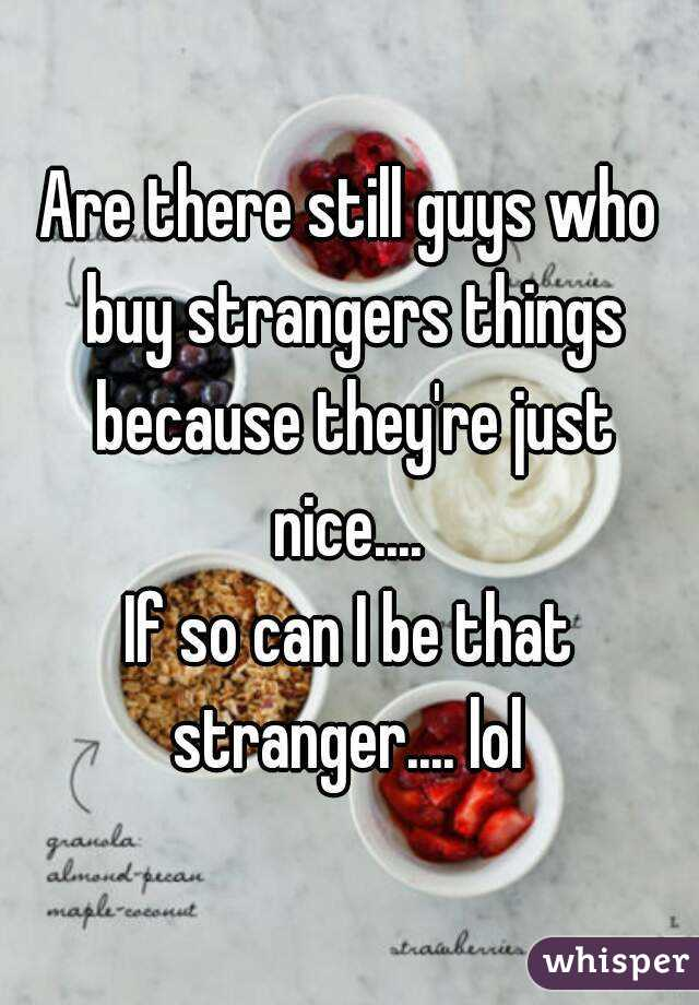 Are there still guys who buy strangers things because they're just nice....  If so can I be that stranger.... lol