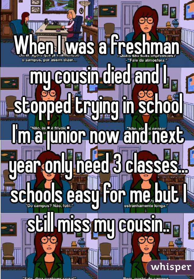 When I was a freshman my cousin died and I stopped trying in school I'm a junior now and next year only need 3 classes... schools easy for me but I still miss my cousin..