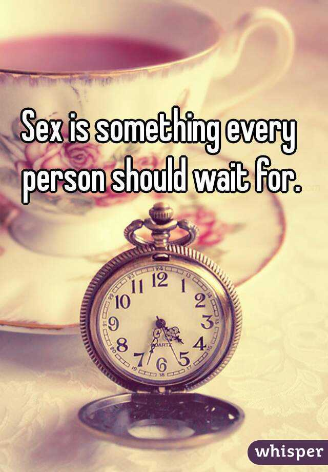 Sex is something every person should wait for.