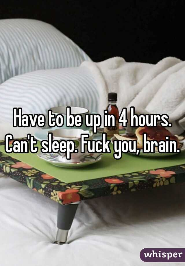 Have to be up in 4 hours. Can't sleep. Fuck you, brain.