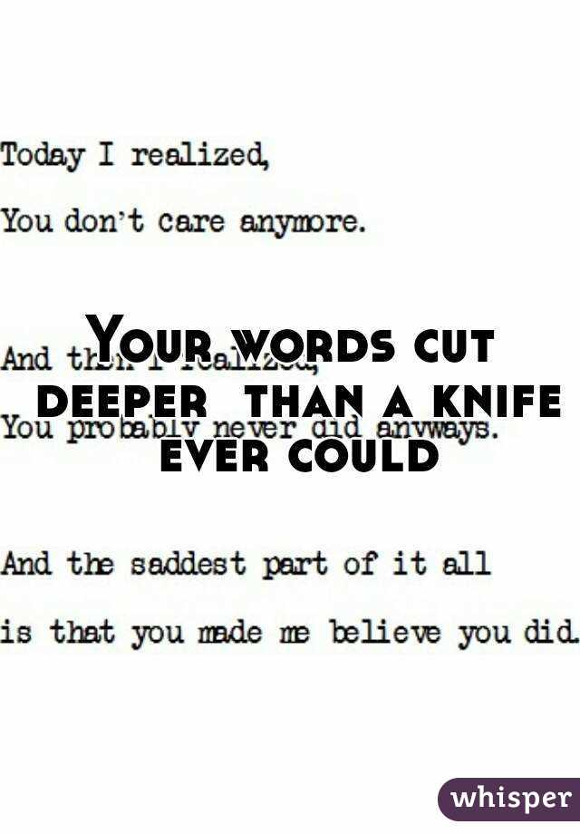 Your words cut deeper  than a knife ever could