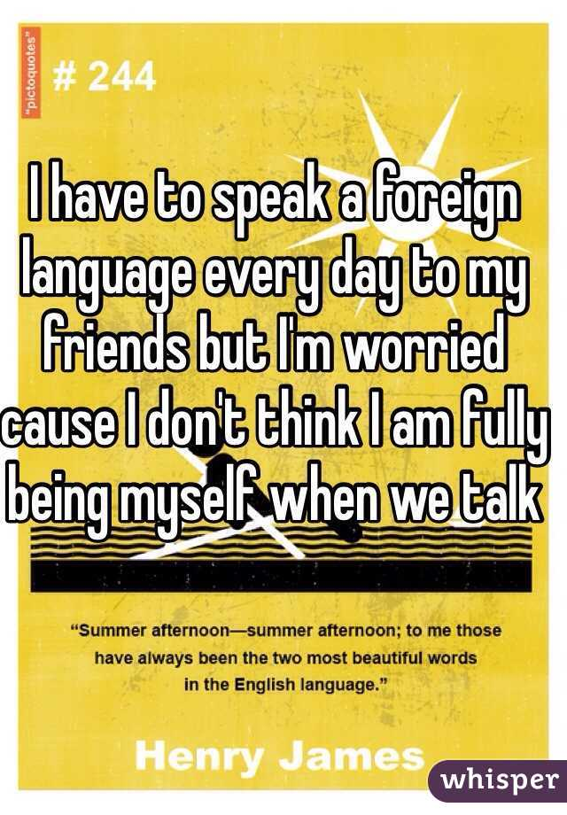 I have to speak a foreign language every day to my friends but I'm worried cause I don't think I am fully being myself when we talk