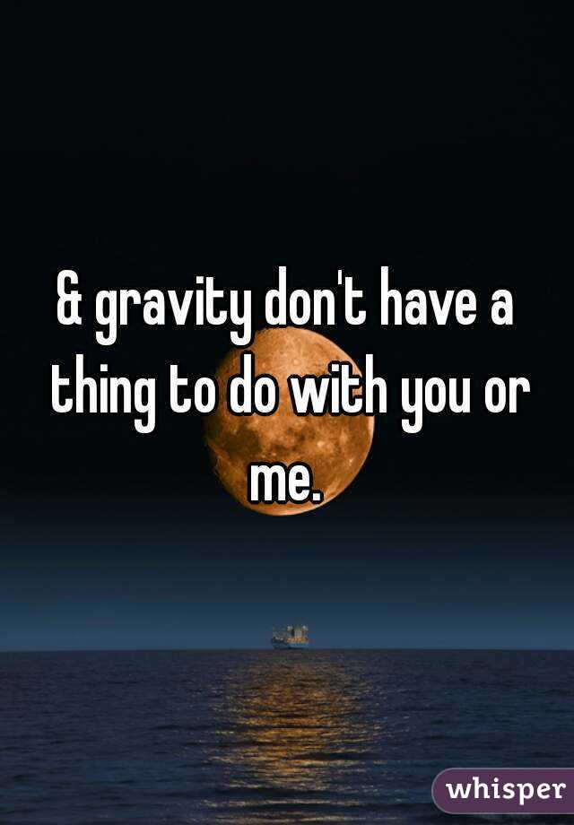 & gravity don't have a thing to do with you or me.