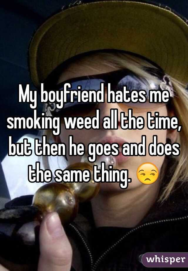 My boyfriend hates me smoking weed all the time, but then he goes and does the same thing. 😒
