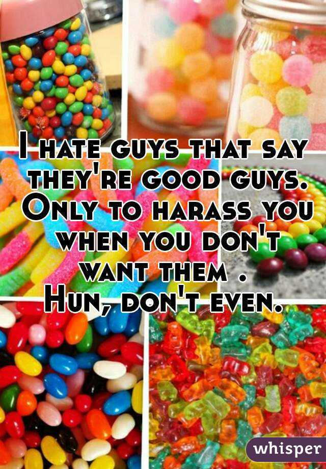 I hate guys that say they're good guys. Only to harass you when you don't want them .  Hun, don't even.