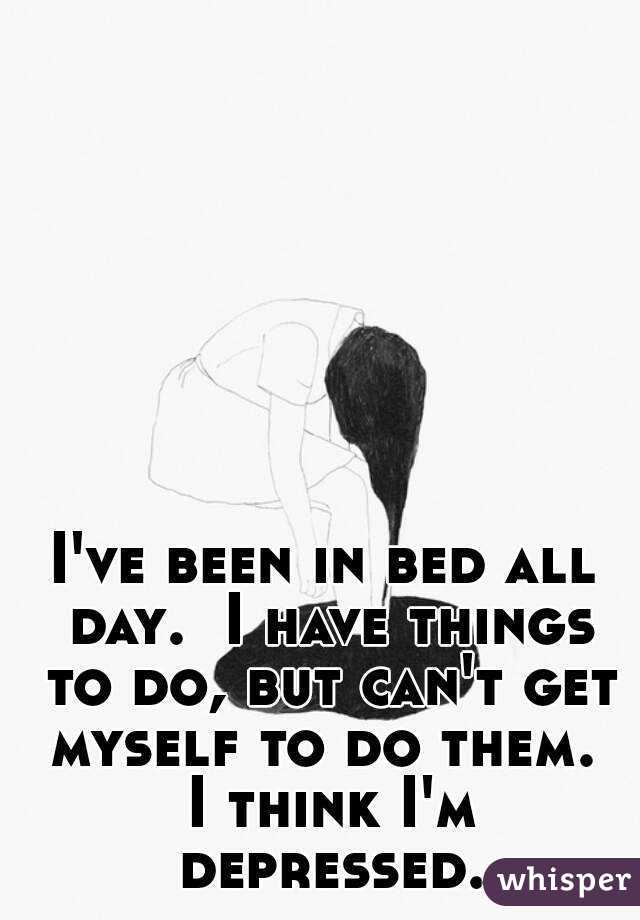 I've been in bed all day.  I have things to do, but can't get myself to do them.  I think I'm depressed.