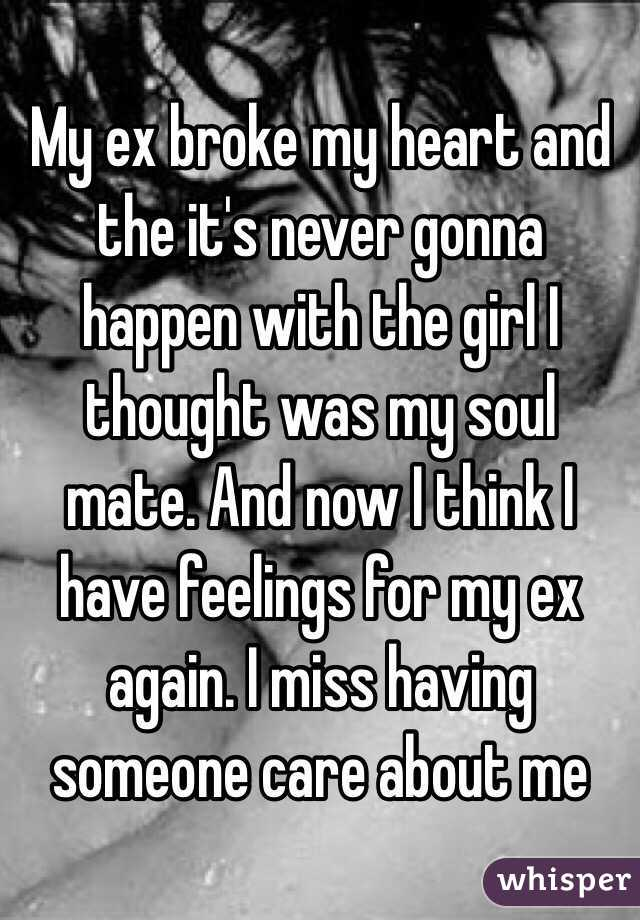 My ex broke my heart and the it's never gonna happen with the girl I thought was my soul mate. And now I think I have feelings for my ex again. I miss having someone care about me
