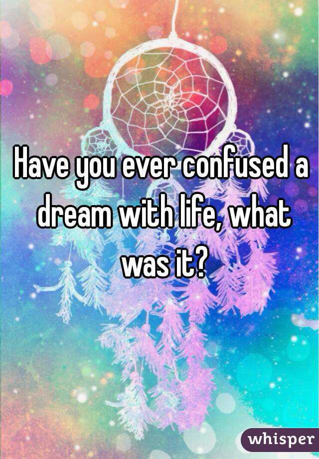 Have you ever confused a dream with life, what was it?