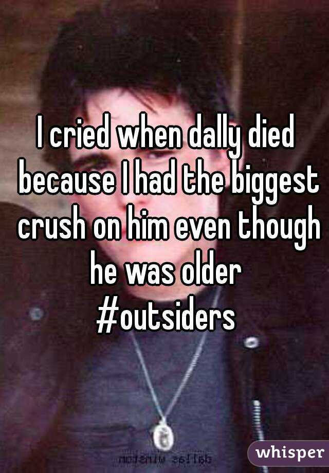 I cried when dally died because I had the biggest crush on him even though he was older  #outsiders