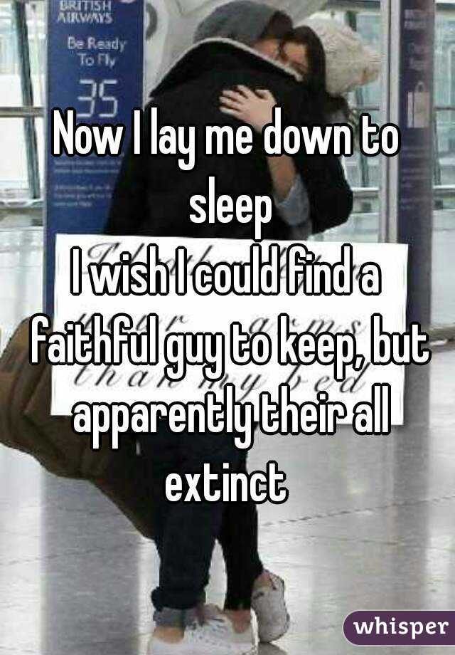 Now I lay me down to sleep I wish I could find a faithful guy to keep, but apparently their all extinct