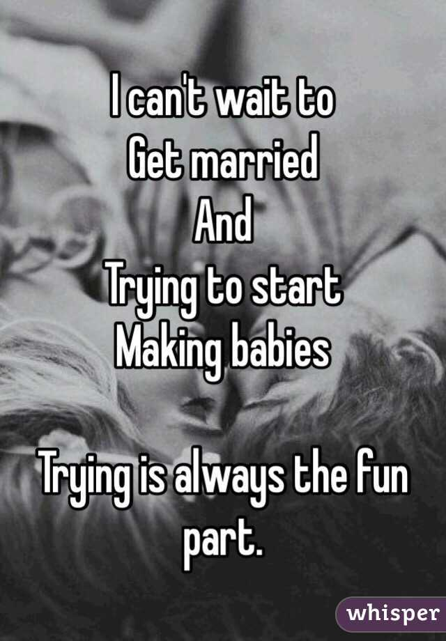 I can't wait to Get married And Trying to start Making babies  Trying is always the fun part.