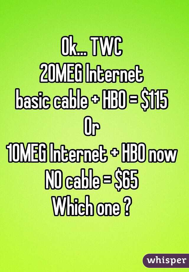 Ok... TWC 20MEG Internet  basic cable + HBO = $115 Or  10MEG Internet + HBO now  NO cable = $65  Which one ?
