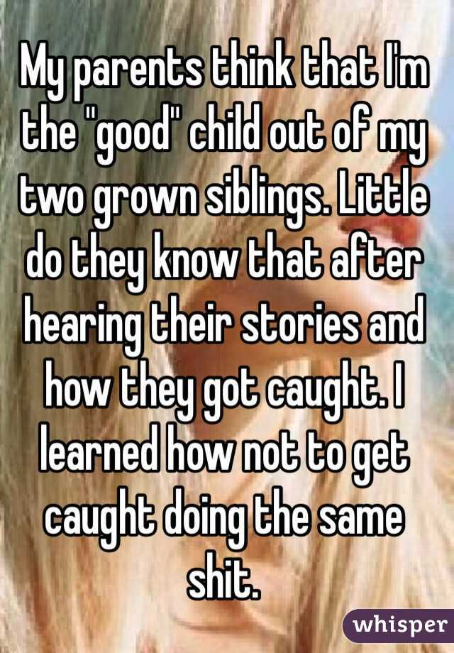 "My parents think that I'm the ""good"" child out of my two grown siblings. Little do they know that after hearing their stories and how they got caught. I learned how not to get caught doing the same shit."