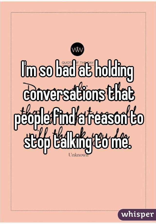 I'm so bad at holding conversations that people find a reason to stop talking to me.