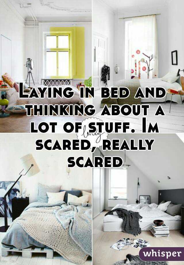 Laying in bed and thinking about a lot of stuff. Im scared, really scared