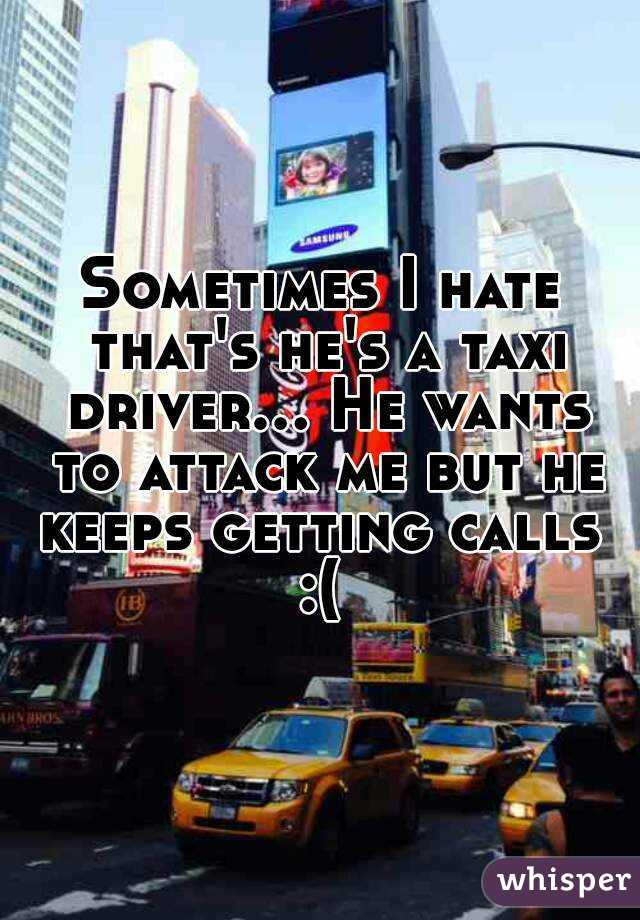Sometimes I hate that's he's a taxi driver... He wants to attack me but he keeps getting calls  :(