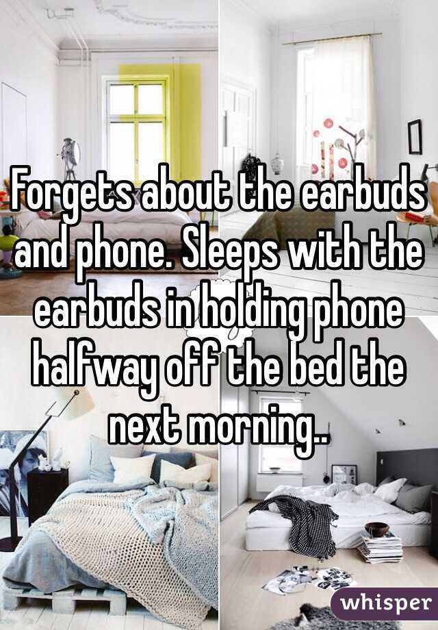 Forgets about the earbuds and phone. Sleeps with the earbuds in holding phone halfway off the bed the next morning..