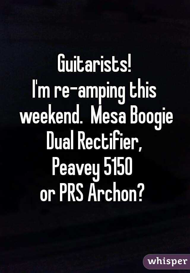 Guitarists! I'm re-amping this weekend.  Mesa Boogie Dual Rectifier,  Peavey 5150  or PRS Archon?
