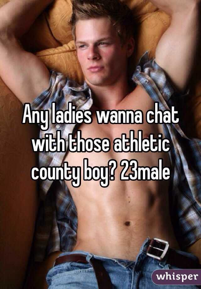 Any ladies wanna chat with those athletic county boy? 23male