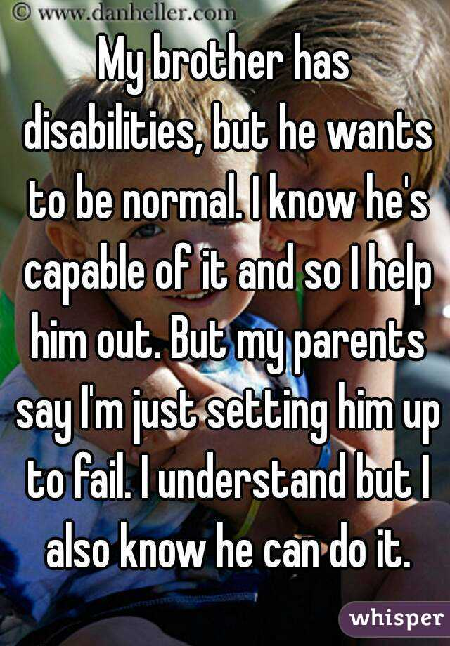 My brother has disabilities, but he wants to be normal. I know he's capable of it and so I help him out. But my parents say I'm just setting him up to fail. I understand but I also know he can do it.
