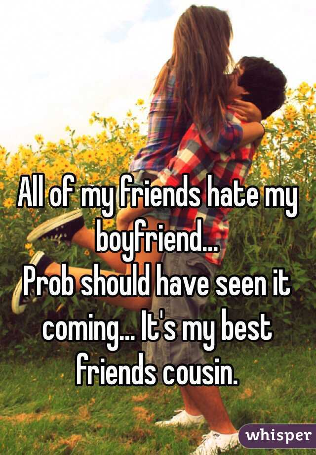 All of my friends hate my boyfriend...  Prob should have seen it coming... It's my best friends cousin.