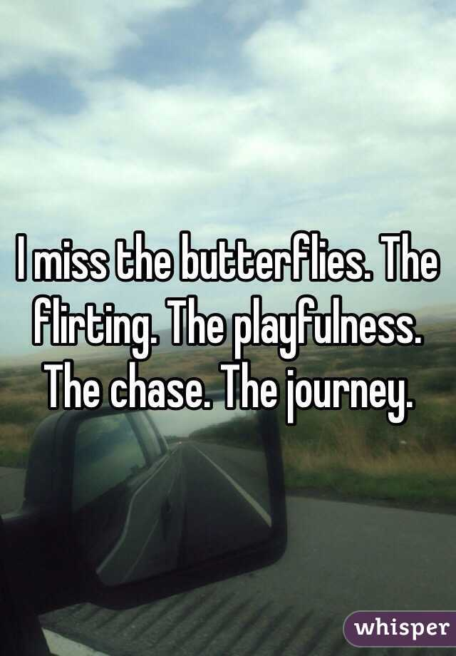 I miss the butterflies. The flirting. The playfulness. The chase. The journey.