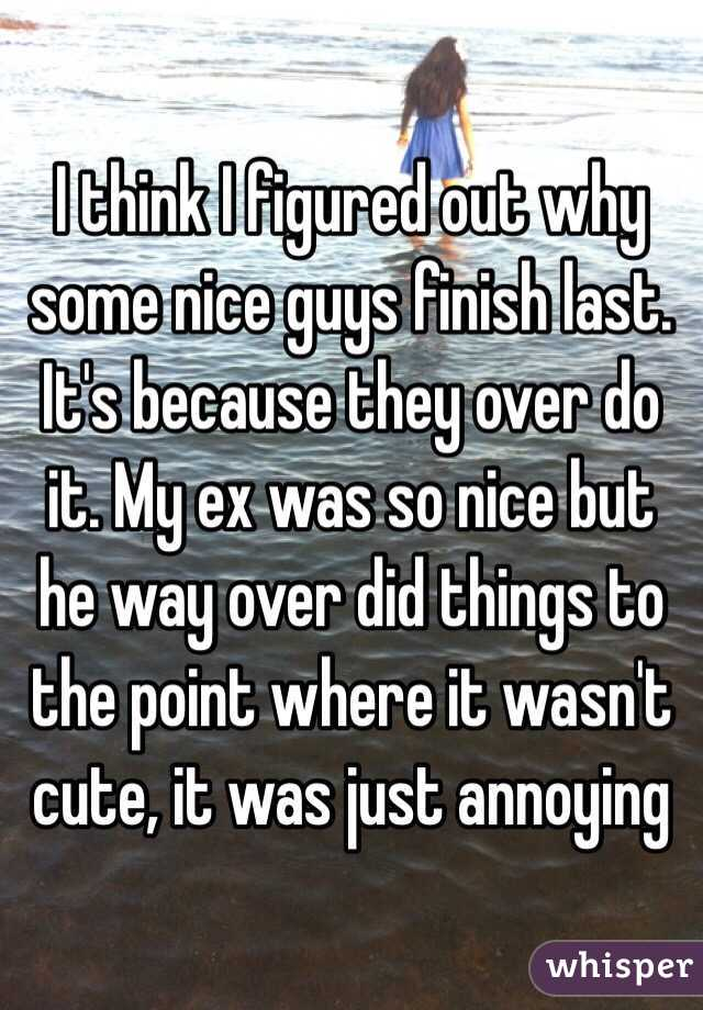I think I figured out why some nice guys finish last. It's because they over do it. My ex was so nice but he way over did things to the point where it wasn't cute, it was just annoying