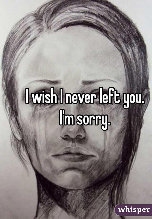 I wish I never left you.  I'm sorry.